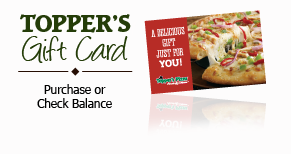 Purchase a Topper's Pizza Gift Card today.